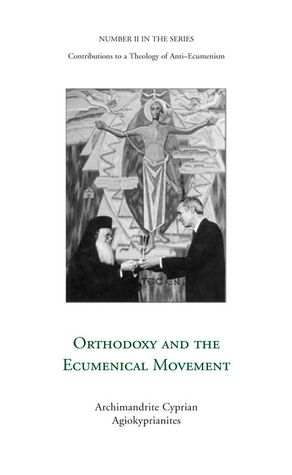 Orthodoxy and the Ecumenical Movement, Number II of Contributions to a Theology of Anti-Ecumenism