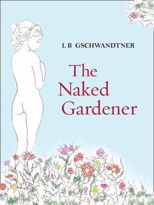 The Naked Gardener by L.B. Gschwandtner