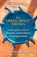 The Three ''Only'' Things: Tapping the Power of Dreams, Coincidence & Imagination