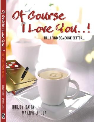 Of Course I Love You...! Till I Find Someone Better... by Durjoy Dutta , Maanvi Ahuja