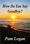 How Do You Say Goodbye by Pam Logan