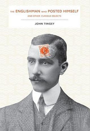 The Englishman who Posted Himself and Other Curious Objects by John Tingey