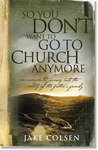 So You Don't Want to Go to Church Anymore by Wayne Jacobsen