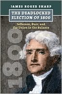 The Deadlocked Election of 1800: Jefferson, Burr, and the Union in the Balance (American Presidential Elections)