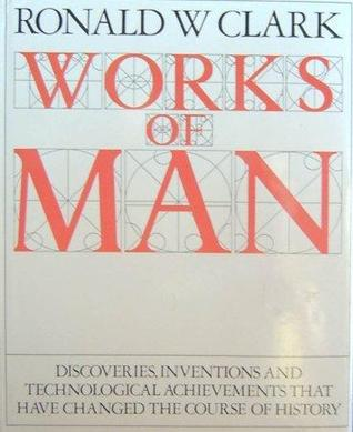 Works of Man from Ancient Times to the Present Day by Ronald William Clark