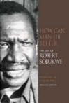 How Can Man Die Better: The Life Of Robert Sobukwe