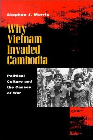 Why Vietnam Invaded Cambodia: Political Culture and the Causes of War Stephen J. Morris