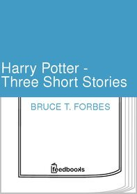 Harry Potter - Three Short Stories by Bruce T Forbes