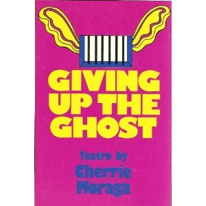 Giving Up the Ghost by Cherríe L. Moraga