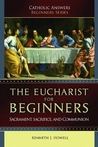 The Eucharist for Beginners: Sacrament, Sacrifice and Communion (Catholic Answers Beginners Series)