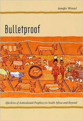Bulletproof: Afterlives of Anticolonial Prophecy in South Africa and Beyond: Afterlives of Anticolonial Prophecy in South Africa and Beyond