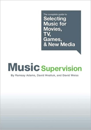 Music Supervision: The Complete Guide to Selecting Music for Movies, TV, Games, and New Media