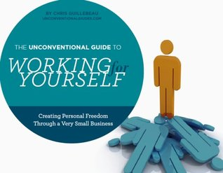 The Unconventional Guide to Working for Yourself by Chris Guillebeau