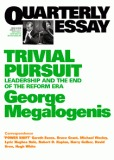 Trivial Pursuit: Leadership and the End of the Reform Era (Quarterly Essay #40)