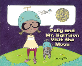Pelly and Mr. Harrison Visit the Moon by Lindsay Ward