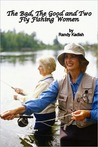 The Bad, The Good and Two Fly Fishing Women A Life-Changing Day on a River