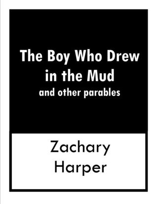 The Boy Who Drew In The Mud and other parables by Zachary Harper
