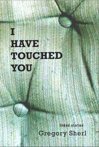 I Have Touched You by Gregory Sherl