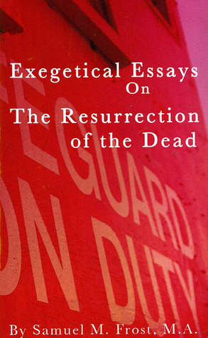 Exegetical Essays on the Resurrection of the Dead by Samuel M. Frost