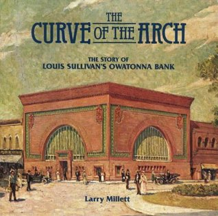 The Curve Of The Arch: The Story Of Louis Sullivans Owatonna Bank  by  Larry Millett