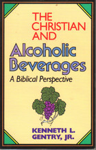 The Christian and Alcoholic Beverages by Kenneth L. Gentry Jr.
