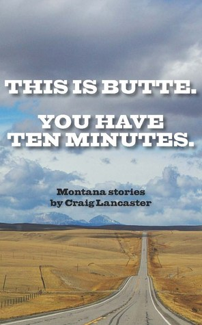 This is Butte. You Have Ten Minutes. by Craig Lancaster