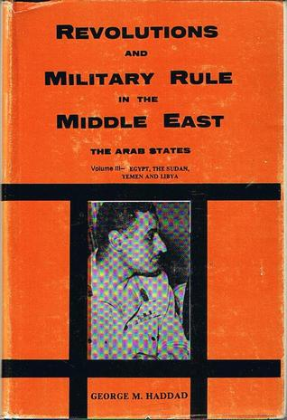 Rvolutions and Military Rule in the Middle East: The Arab States, Pt. II- Egypt, The Sudan, Yemen and Libya