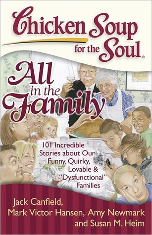 Chicken Soup for the Soul: All in the Family: 101 Incredible Stories about Our Funny, Quirky, Lovable & '€œDysfunctional'€ Families