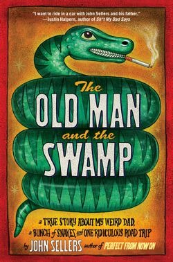The Old Man and the Swamp: A True Story About My Weird Dad, a Bunch of Snakes, and One Ridiculous Road Trip
