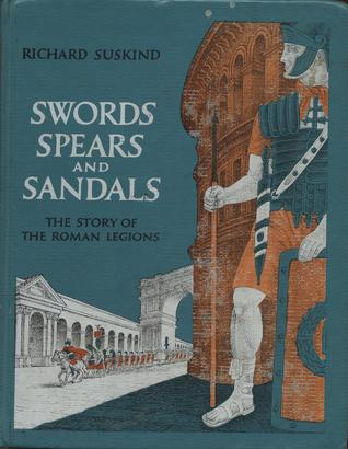 Swords, Spears and Sandals: The Story of the Roman Legions