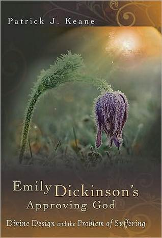 Emily Dickinsons Approving God: Divine Design and the Problem of Suffering  by  Patrick J. Keane