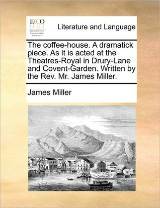 The Coffee-House. a Dramatick Piece. as It Is Acted at the Th... by James Miller