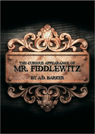 The Curious Appearance of Mr. Fiddlewitz by A.D. Barker