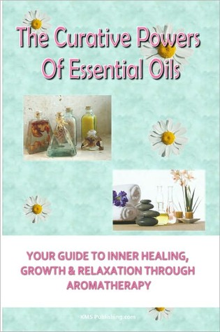 The Curative Powers Of Essential Oils: Your Guide to Inner Healing, Growth & Relaxation Through Aromatherapy
