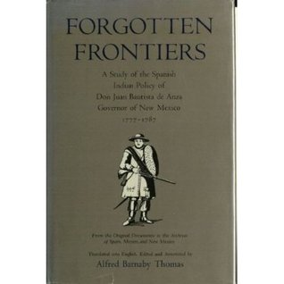 Forgotten Frontiers: A Study of the Spanish Indian Policy of Don Juan Bautista de Anza, Governor of New Mexico, 1777-1787
