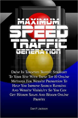 Maximum Speed Traffic Generation: Drive In Targeted Traffic Straight To Your Site With These Top 10 Online Methods For Website Promotion To Help You Improve Search Ranking And Website Visibility So You Can Get Higher Sales And Bigger Online Profits Dan P. Jackson