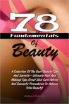 78 Fundamentals Of Beauty: A Collection Of The Best Beauty Tips And Secrets – Ultimate Hair And Makeup Tips, Great Skin Care Advice And Cosmetic Procedures To Achieve Total Beauty!
