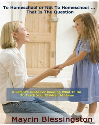 To Homeschool or Not To Homeschool ... That Is The Question: A Parent's Guide For Knowing What To Do To Teach Your Children At Home