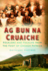 Ag Bun na Cruaiche: Folklore and Folklife from the Foot of the Croagh Patrick