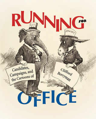 Running For Office: Candidates, Campaigns, And The Cartoons Of Clifford Berryman  by  Jessie Kratz