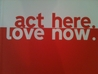 act here. love now.