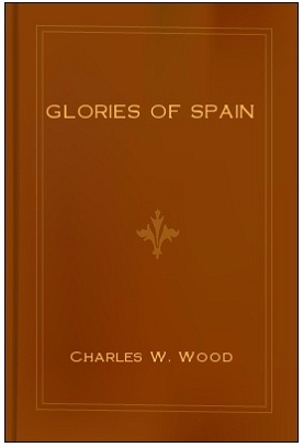 Glories of Spain by Charles W. Wood