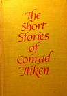 The Short Stories of Conrad Aiken by Conrad Aiken