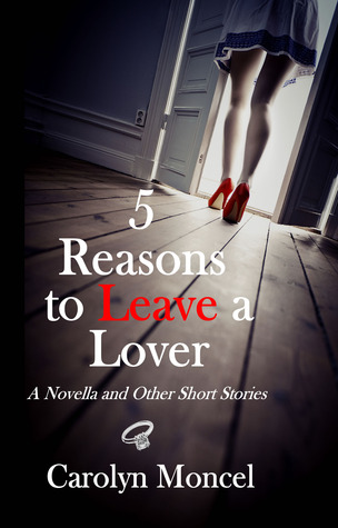 5 Reasons to Leave a Lover - A Novella and Other Short Stories by Carolyn Moncel