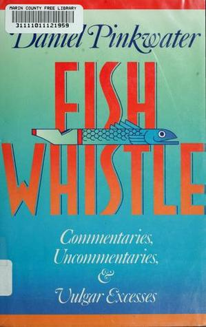 Fish Whistle, Commentaries, Uncommentaries, and Vulgar Excesses by Daniel Pinkwater