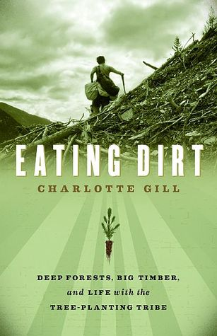 Review Eating Dirt: Deep Forests, Big Timber, and Life With the Tree-planting Tribe ePub by Charlotte Gill