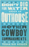Don't Dig for Water under the Outhouse and Other Cowboy Commandments
