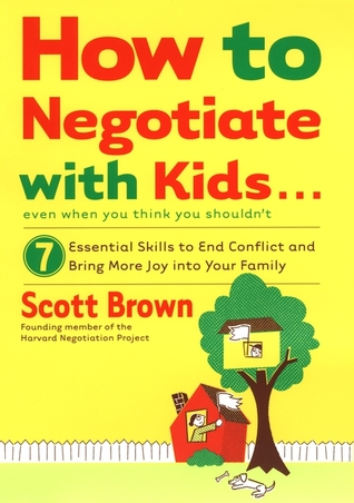 How to Negotiate with Kids . . . Even if You Think You Shouldn't by Scott T. Brown