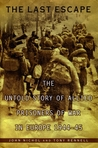 The Last Escape: The Untold Story of Allied Prisoners of War in Europe 1944-45