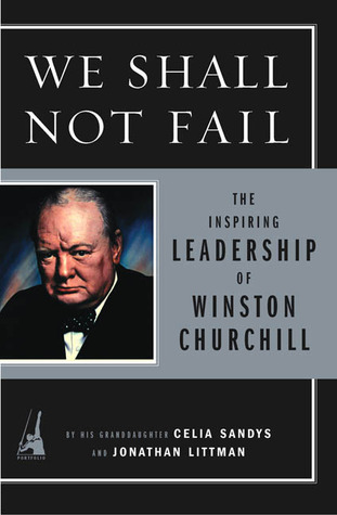 We Shall Not Fail: The Inspiring Leadership of Winston Churchill